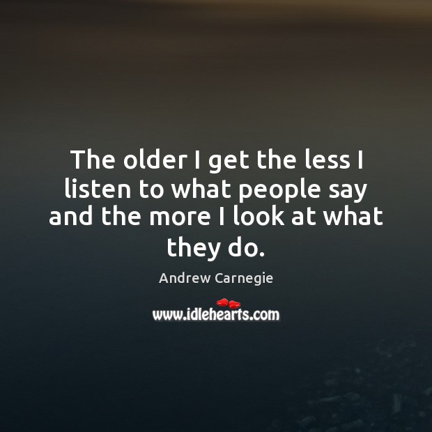 The older I get the less I listen to what people say and the more I look at what they do. Image