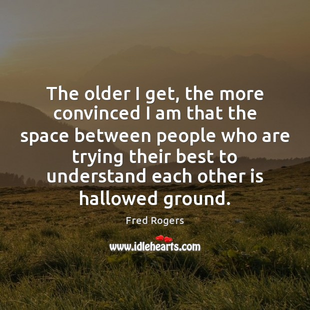 The older I get, the more convinced I am that the space Fred Rogers Picture Quote