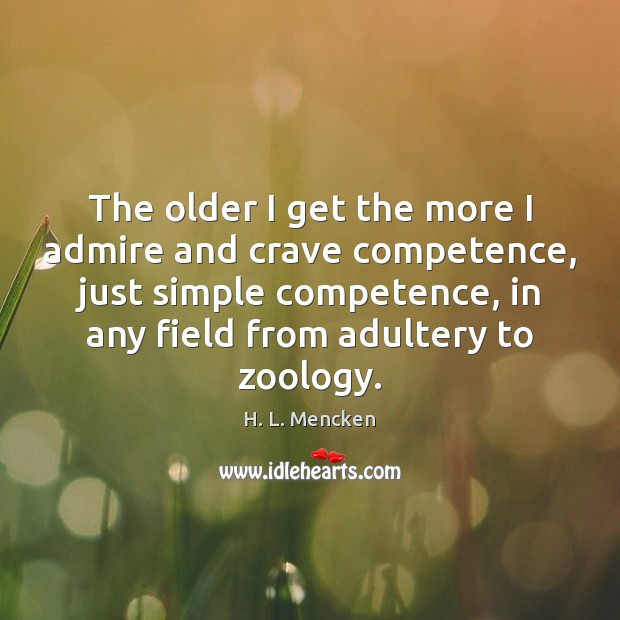 The older I get the more I admire and crave competence, just H. L. Mencken Picture Quote
