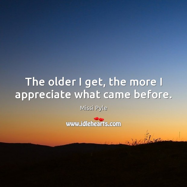 The older I get, the more I appreciate what came before. Image