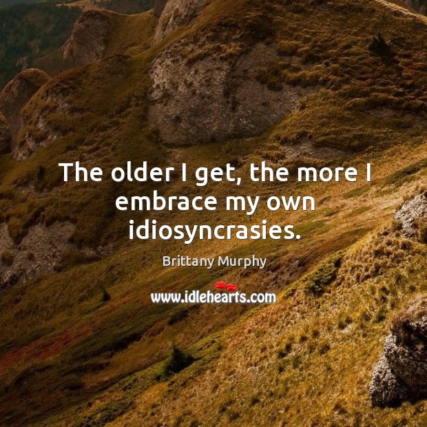 The older I get, the more I embrace my own idiosyncrasies. Image