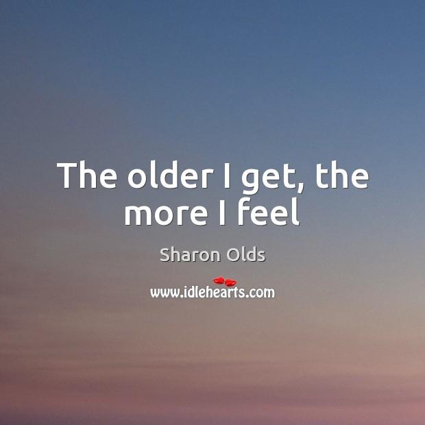 Image, The older I get, the more I feel