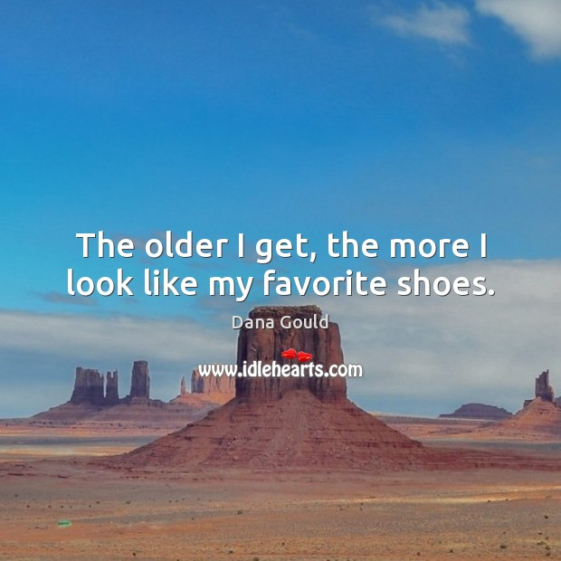 The older I get, the more I look like my favorite shoes. Dana Gould Picture Quote