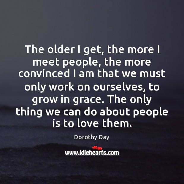 The older I get, the more I meet people, the more convinced Dorothy Day Picture Quote