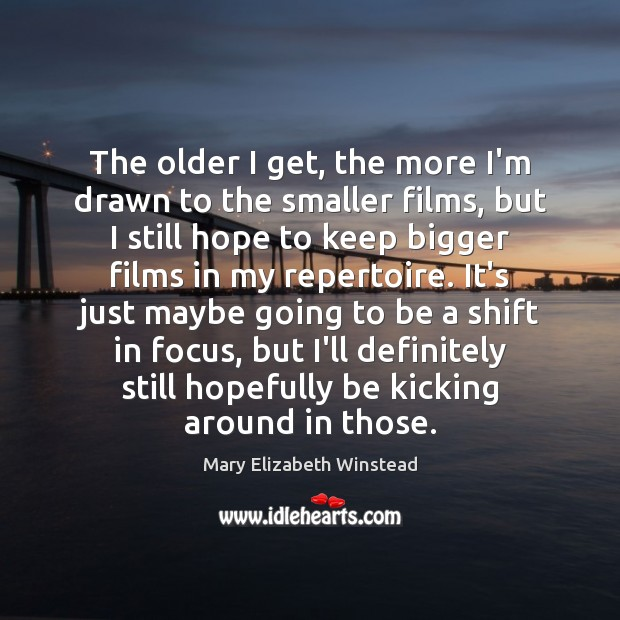 The older I get, the more I'm drawn to the smaller films, Mary Elizabeth Winstead Picture Quote