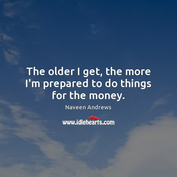 The older I get, the more I'm prepared to do things for the money. Naveen Andrews Picture Quote