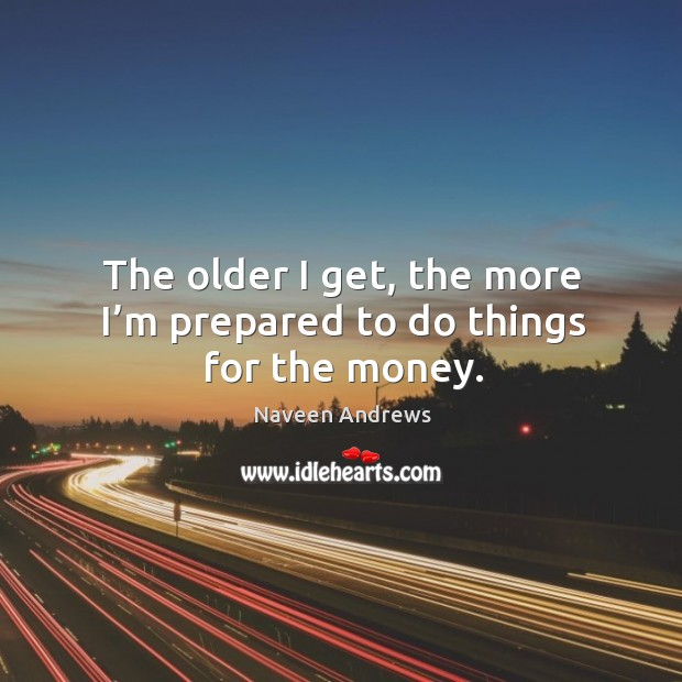 The older I get, the more I'm prepared to do things for the money. Image