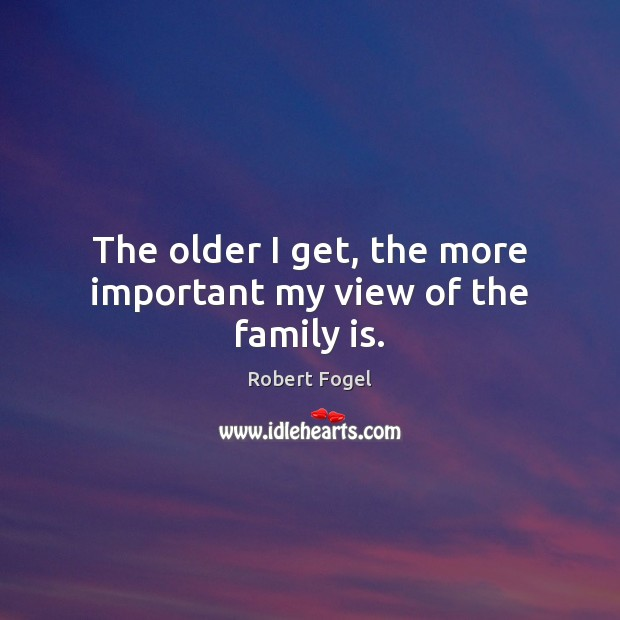The older I get, the more important my view of the family is. Image