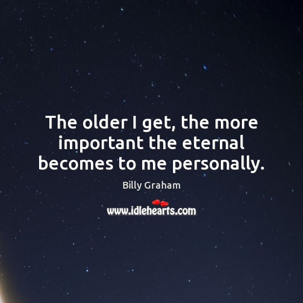 The older I get, the more important the eternal becomes to me personally. Billy Graham Picture Quote