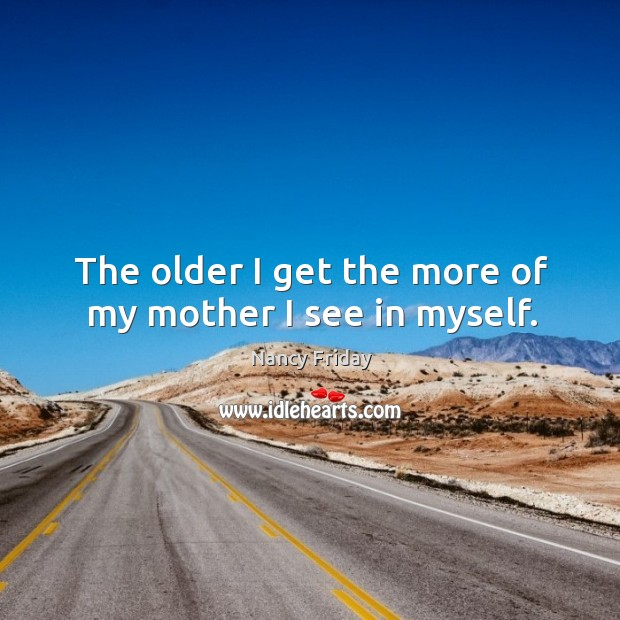 The older I get the more of my mother I see in myself. Image