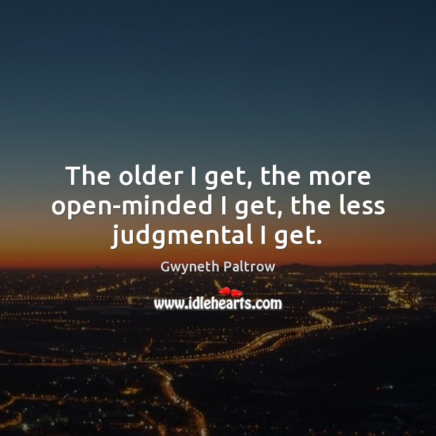 Image, The older I get, the more open-minded I get, the less judgmental I get.