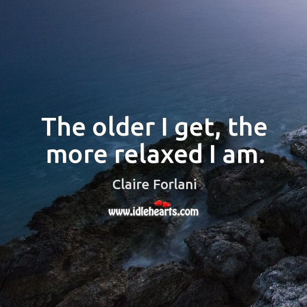 The older I get, the more relaxed I am. Image