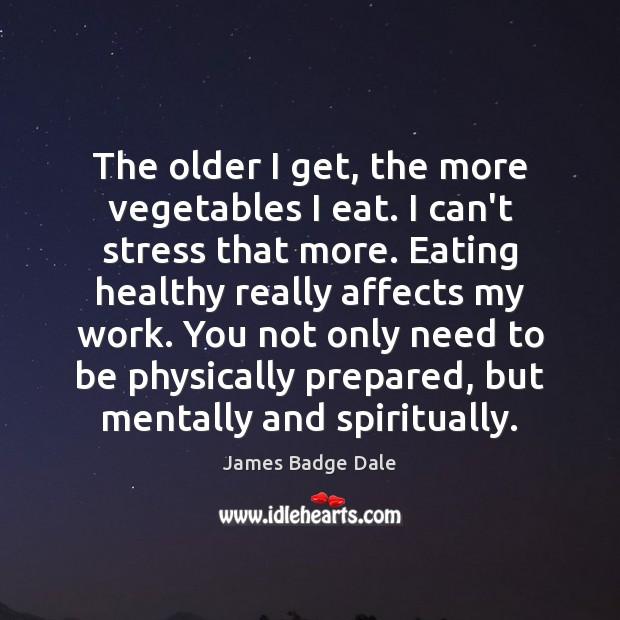 The older I get, the more vegetables I eat. I can't stress Image