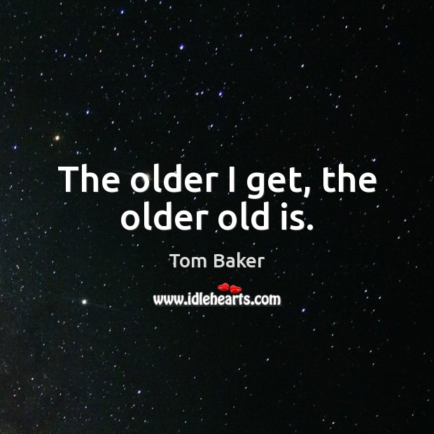 The older I get, the older old is. Tom Baker Picture Quote