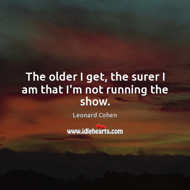 The older I get, the surer I am that I'm not running the show. Leonard Cohen Picture Quote