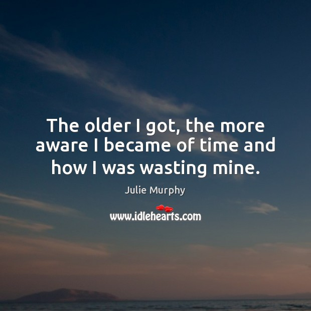 The older I got, the more aware I became of time and how I was wasting mine. Image