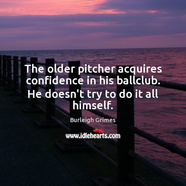 The older pitcher acquires confidence in his ballclub. He doesn't try to Image