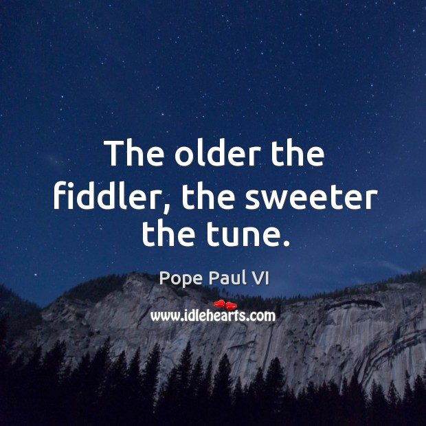 The older the fiddler, the sweeter the tune. Image