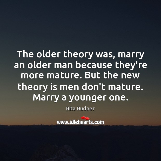 The older theory was, marry an older man because they're more mature. Image