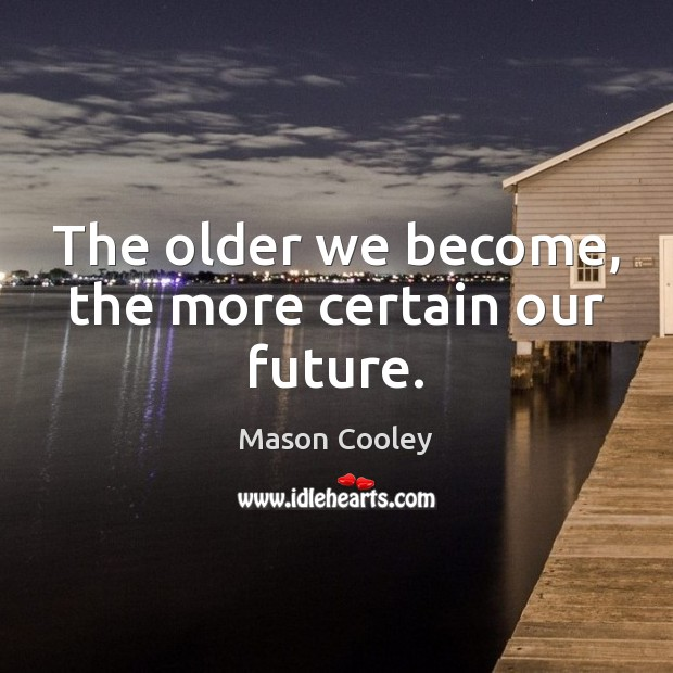 The older we become, the more certain our future. Mason Cooley Picture Quote