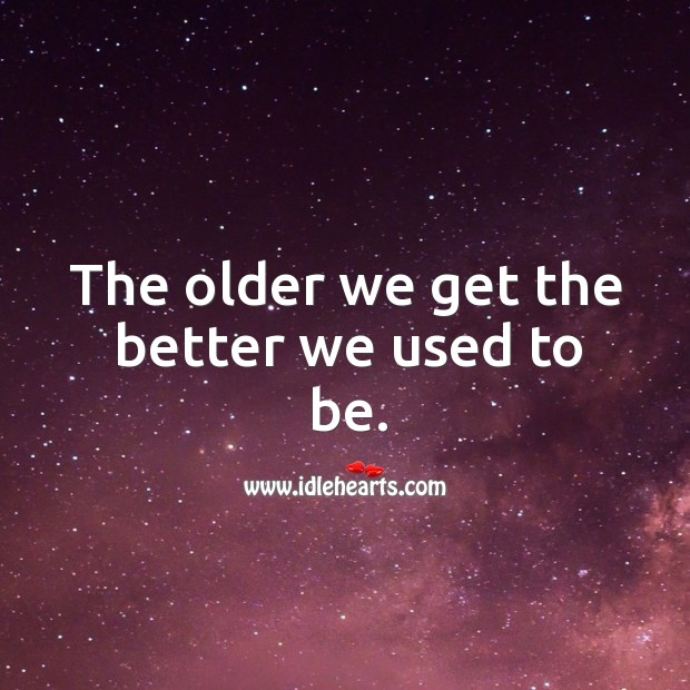 The older we get the better we used to be. Image