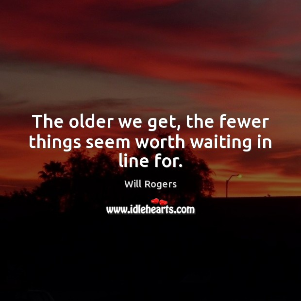 The older we get, the fewer things seem worth waiting in line for. Image