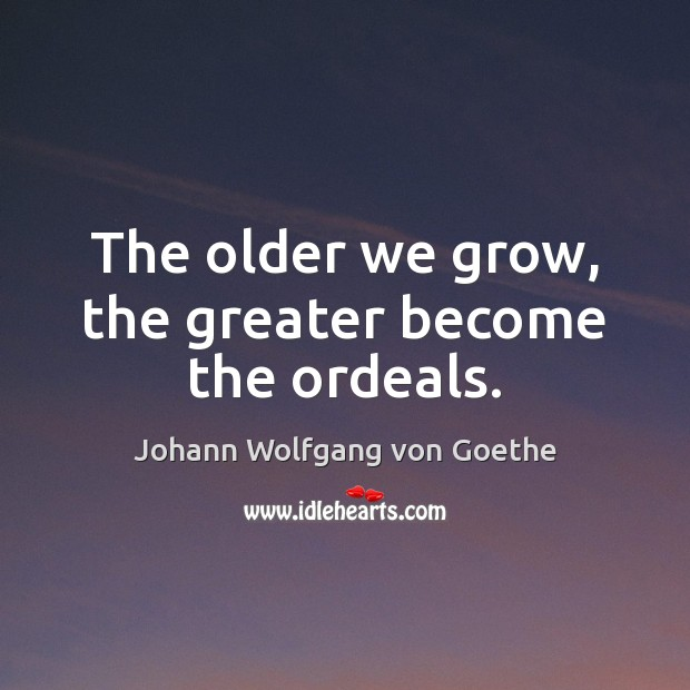 The older we grow, the greater become the ordeals. Image