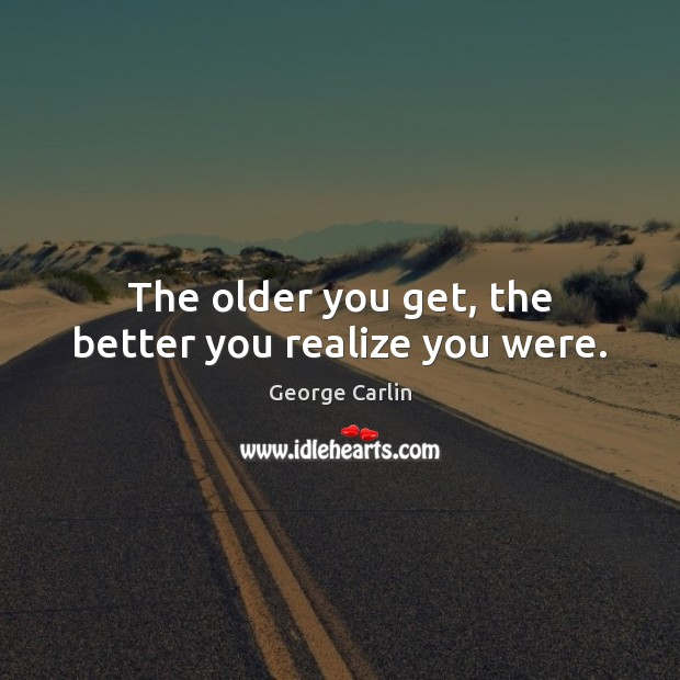 The older you get, the better you realize you were. George Carlin Picture Quote