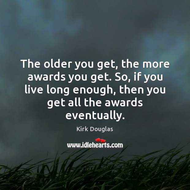 The older you get, the more awards you get. So, if you Kirk Douglas Picture Quote