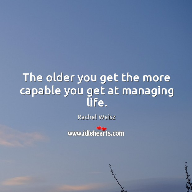 The older you get the more capable you get at managing life. Image