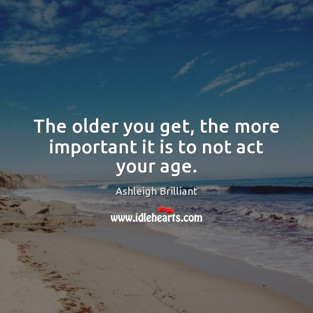 The older you get, the more important it is to not act your age. Ashleigh Brilliant Picture Quote