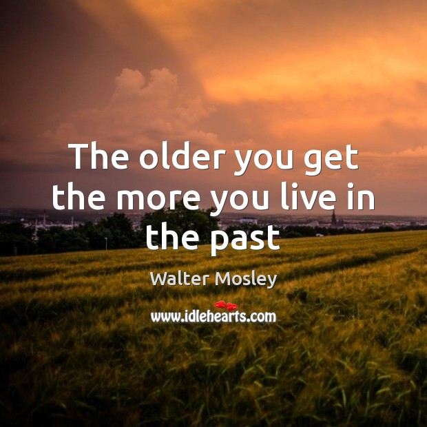 The older you get the more you live in the past Image