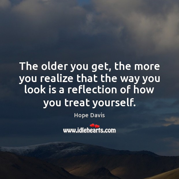 The older you get, the more you realize that the way you Hope Davis Picture Quote