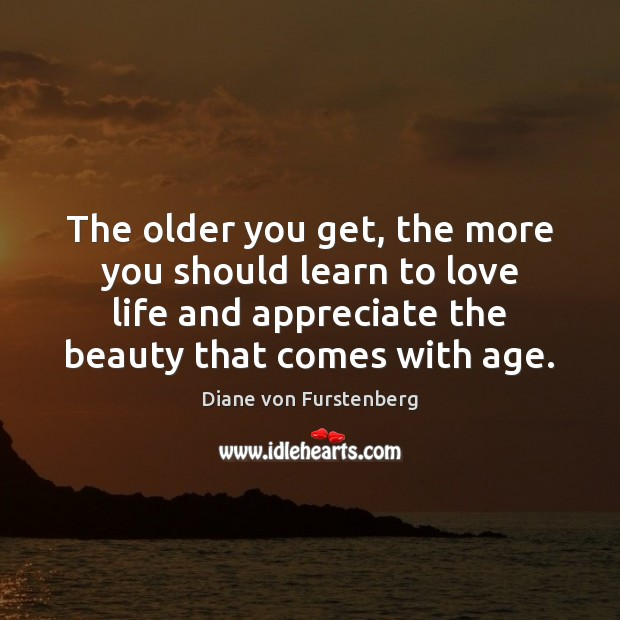 The older you get, the more you should learn to love life Diane von Furstenberg Picture Quote