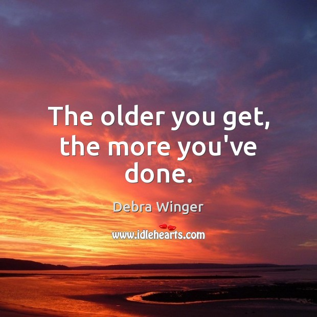 The older you get, the more you've done. Image