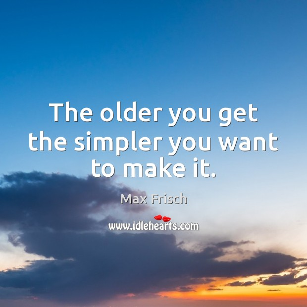 The older you get the simpler you want to make it. Max Frisch Picture Quote