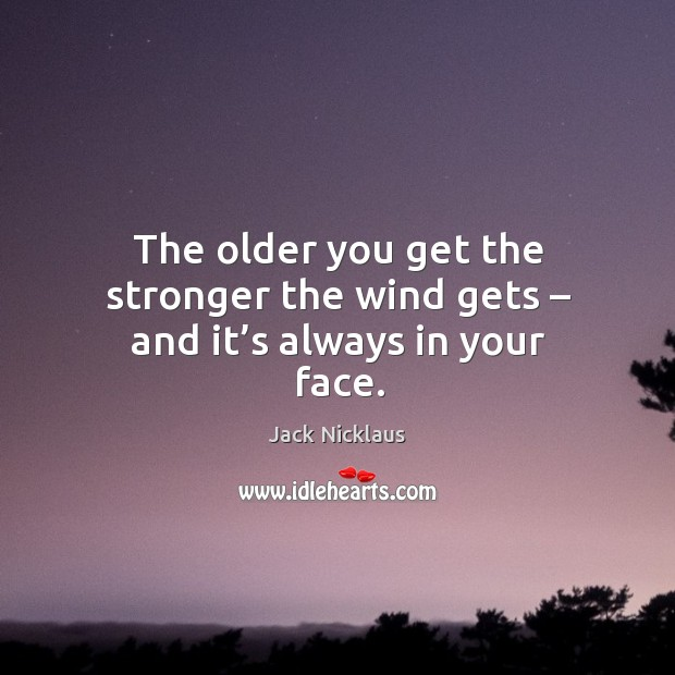 The older you get the stronger the wind gets – and it's always in your face. Image