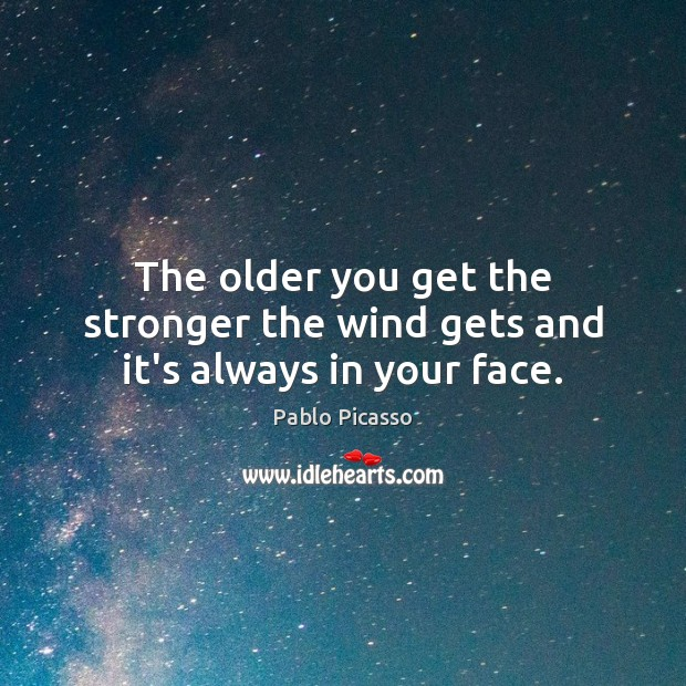 Image, The older you get the stronger the wind gets and it's always in your face.