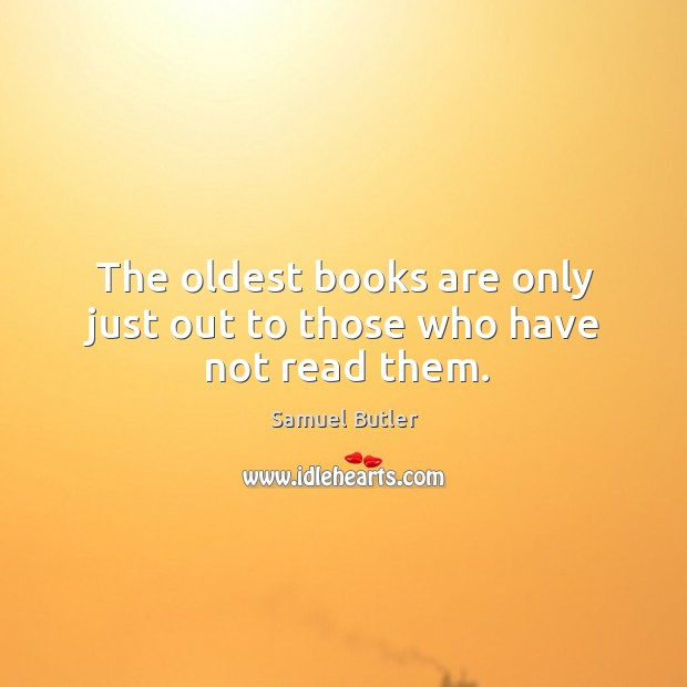 The oldest books are only just out to those who have not read them. Image