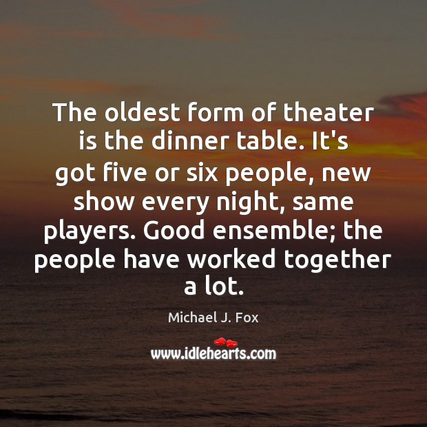 The oldest form of theater is the dinner table. It's got five Michael J. Fox Picture Quote