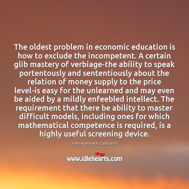 The oldest problem in economic education is how to exclude the incompetent. John Kenneth Galbraith Picture Quote