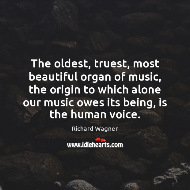 The oldest, truest, most beautiful organ of music, the origin to which Richard Wagner Picture Quote