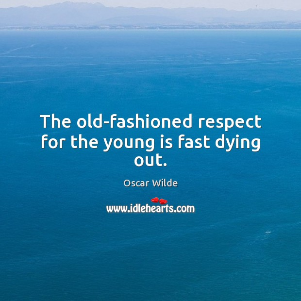 Image, The old-fashioned respect for the young is fast dying out.