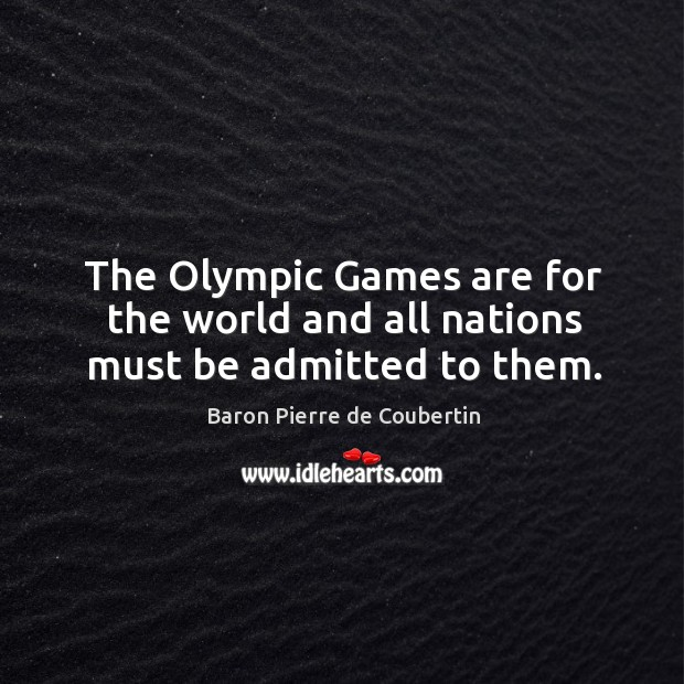 The olympic games are for the world and all nations must be admitted to them. Baron Pierre de Coubertin Picture Quote