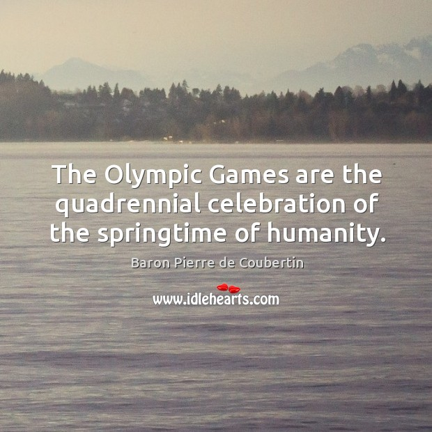 The olympic games are the quadrennial celebration of the springtime of humanity. Baron Pierre de Coubertin Picture Quote