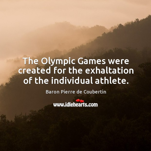The olympic games were created for the exhaltation of the individual athlete. Baron Pierre de Coubertin Picture Quote