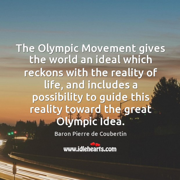 The olympic movement gives the world an ideal which reckons with the reality of life Baron Pierre de Coubertin Picture Quote