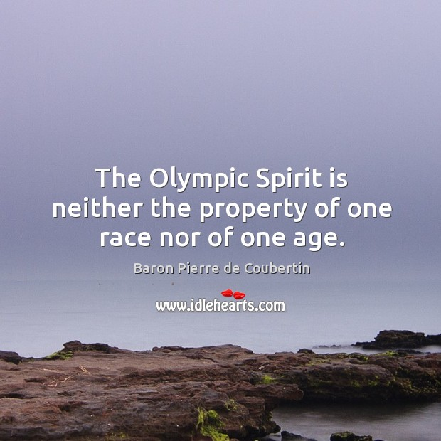 The olympic spirit is neither the property of one race nor of one age. Baron Pierre de Coubertin Picture Quote