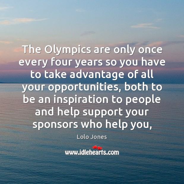 The Olympics are only once every four years so you have to Image