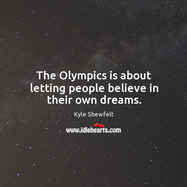 The olympics is about letting people believe in their own dreams. Image